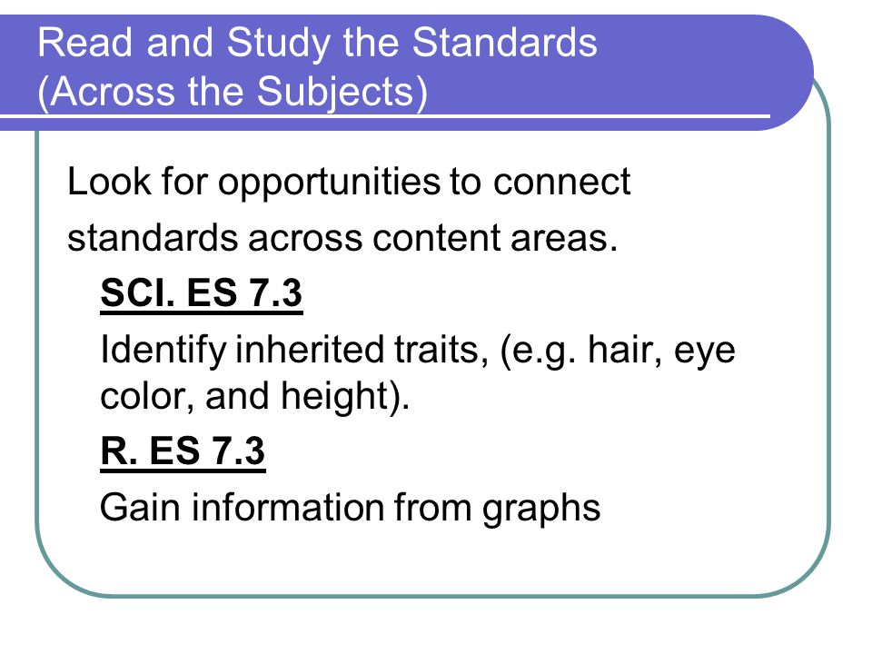 Read and Study the Standards (Across the Subjects) Look for opportunities to connect standards across content areas. SCI. ES 7.3 Identify inherited tr