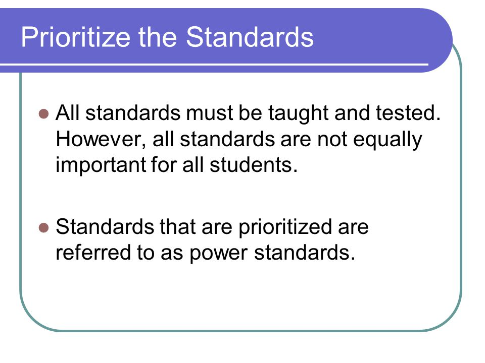 Prioritize the Standards All standards must be taught and tested. However, all standards are not equally important for all students. Standards that ar