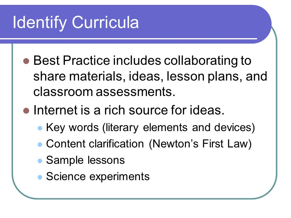Identify Curricula Best Practice includes collaborating to share materials, ideas, lesson plans, and classroom assessments. Internet is a rich source