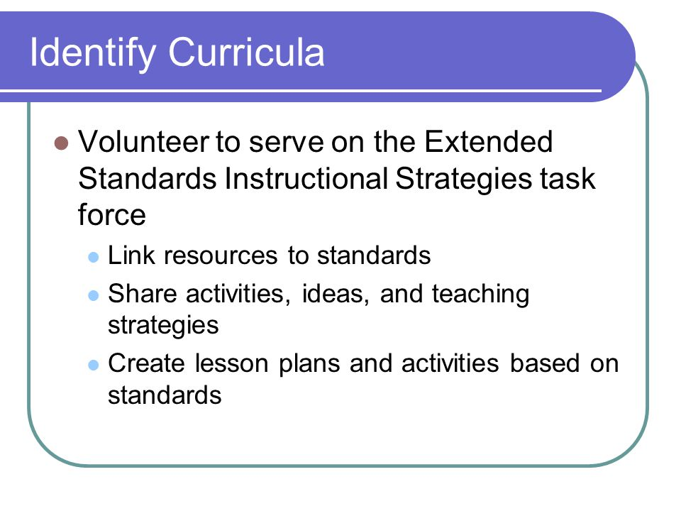 Volunteer to serve on the Extended Standards Instructional Strategies task force Link resources to standards Share activities, ideas, and teaching str