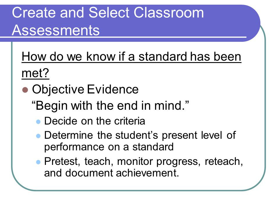 """Create and Select Classroom Assessments How do we know if a standard has been met? Objective Evidence """"Begin with the end in mind."""" Decide on the crit"""