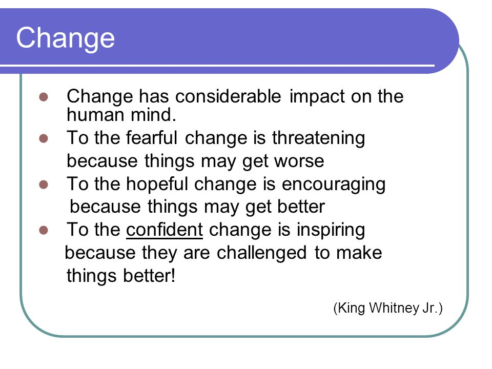 Change Change has considerable impact on the human mind. To the fearful change is threatening because things may get worse To the hopeful change is en