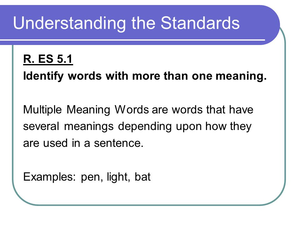 Understanding the Standards R. ES 5.1 Identify words with more than one meaning. Multiple Meaning Words are words that have several meanings depending