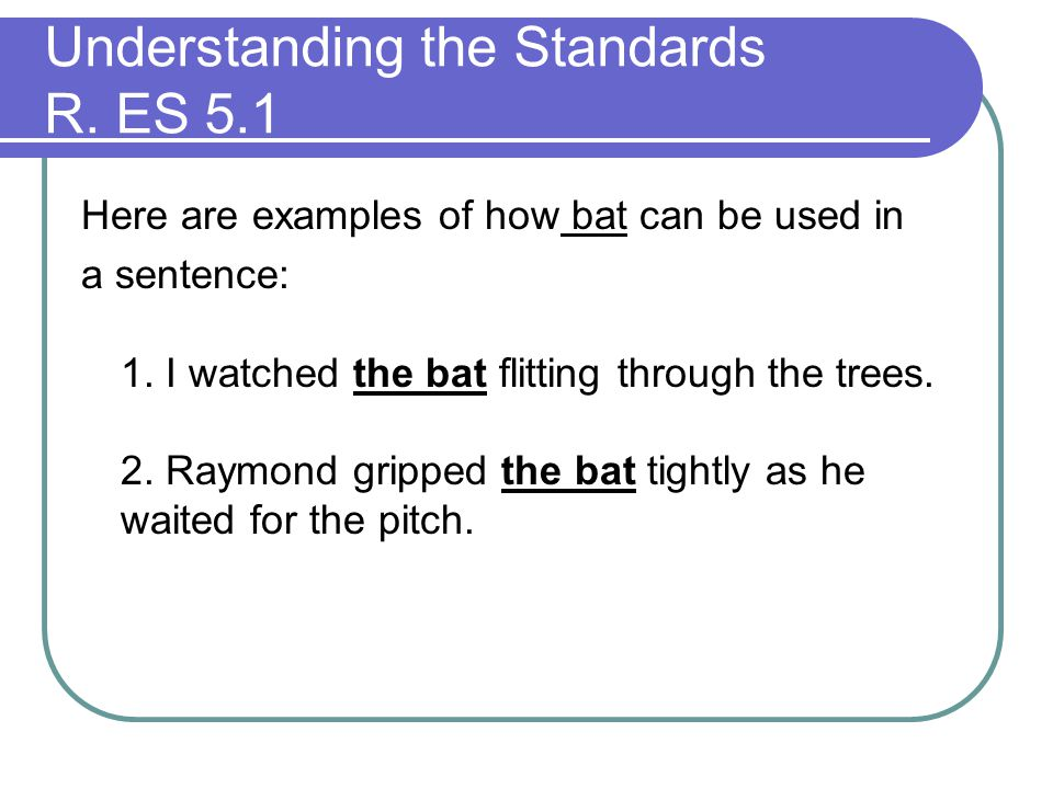 Here are examples of how bat can be used in a sentence: 1. I watched the bat flitting through the trees. 2. Raymond gripped the bat tightly as he wait