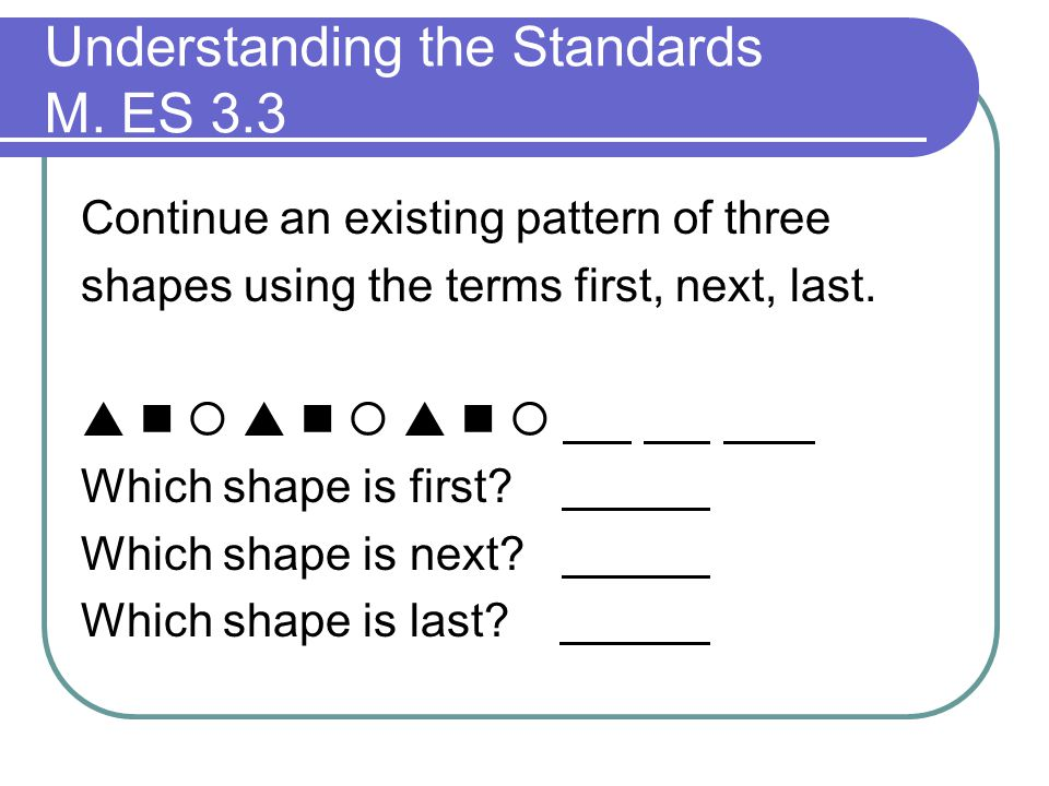 Understanding the Standards M. ES 3.3 Continue an existing pattern of three shapes using the terms first, next, last.       Which shape is first