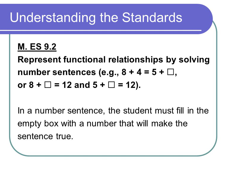 Understanding the Standards M. ES 9.2 Represent functional relationships by solving number sentences (e.g., 8 + 4 = 5 + , or 8 +  = 12 and 5 +  = 1