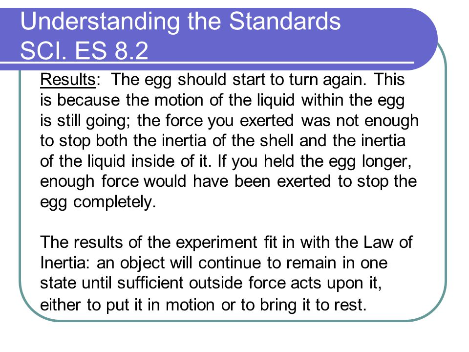 Understanding the Standards SCI. ES 8.2 Results: The egg should start to turn again. This is because the motion of the liquid within the egg is still