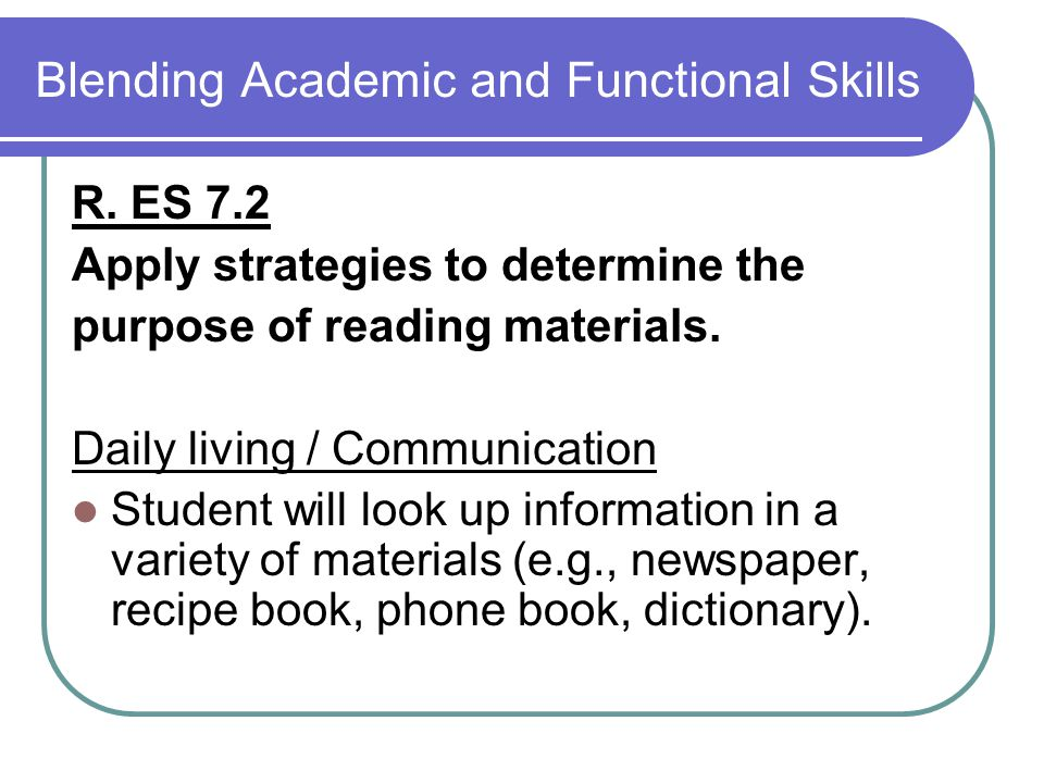 Blending Academic and Functional Skills R. ES 7.2 Apply strategies to determine the purpose of reading materials. Daily living / Communication Student