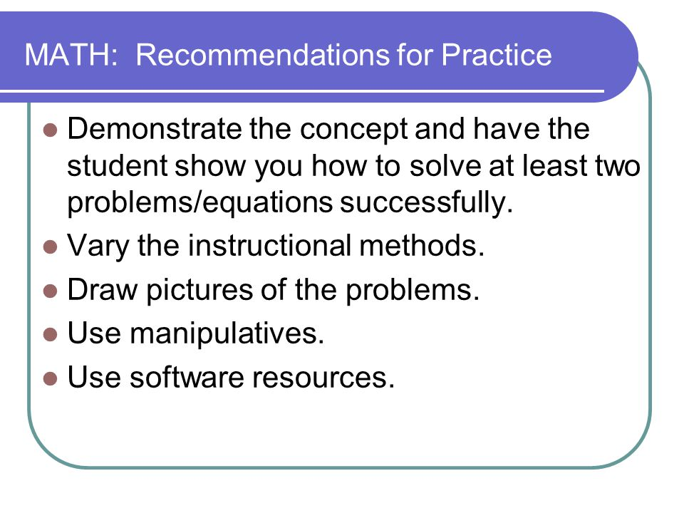 MATH: Recommendations for Practice Demonstrate the concept and have the student show you how to solve at least two problems/equations successfully. Va
