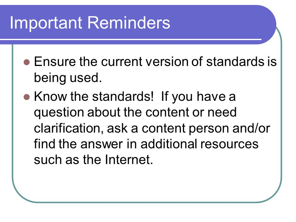 Important Reminders Ensure the current version of standards is being used. Know the standards! If you have a question about the content or need clarif