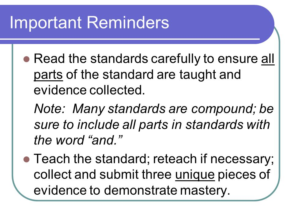 Important Reminders Read the standards carefully to ensure all parts of the standard are taught and evidence collected. Note: Many standards are compo