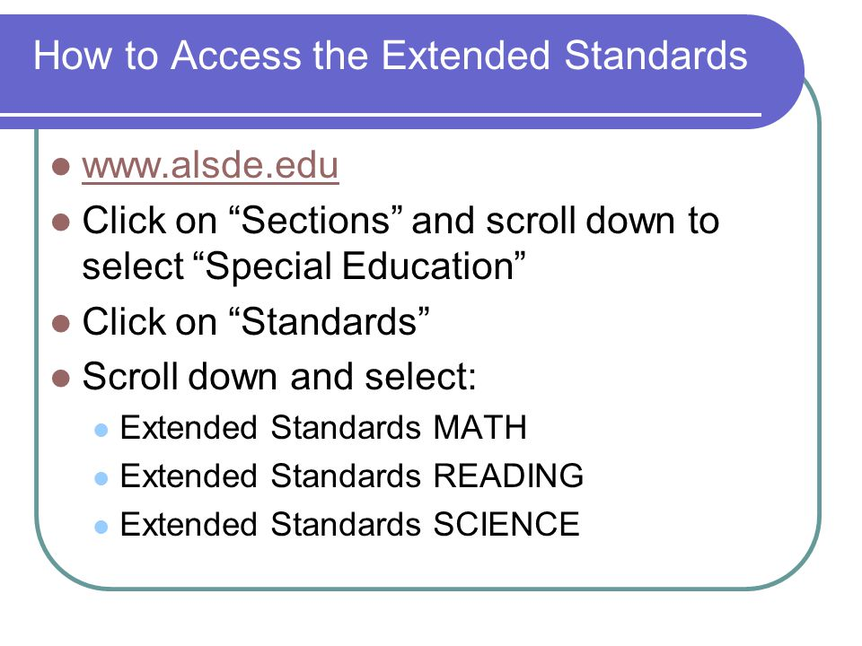How to Access the Extended Standards www.alsde.edu Click on Sections and scroll down to select Special Education Click on Standards Scroll down and select: Extended Standards MATH Extended Standards READING Extended Standards SCIENCE