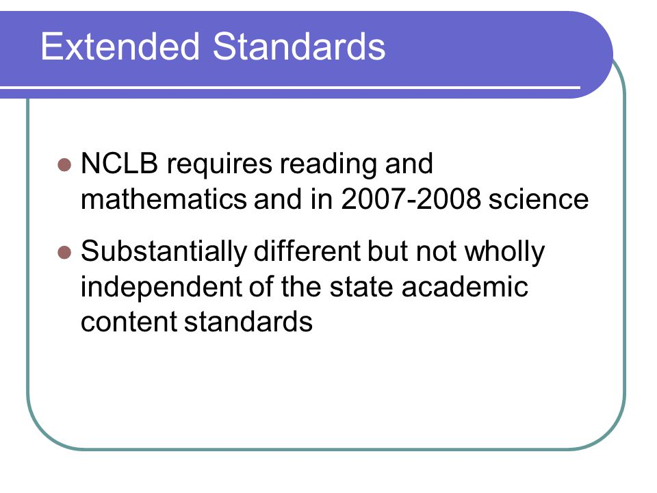 Extended Standards NCLB requires reading and mathematics and in 2007-2008 science Substantially different but not wholly independent of the state acad