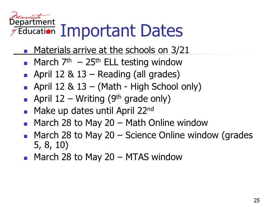 25 Important Dates Materials arrive at the schools on 3/21 March 7 th – 25 th ELL testing window April 12 & 13 – Reading (all grades) April 12 & 13 – (Math - High School only) April 12 – Writing (9 th grade only) Make up dates until April 22 nd March 28 to May 20 – Math Online window March 28 to May 20 – Science Online window (grades 5, 8, 10) March 28 to May 20 – MTAS window