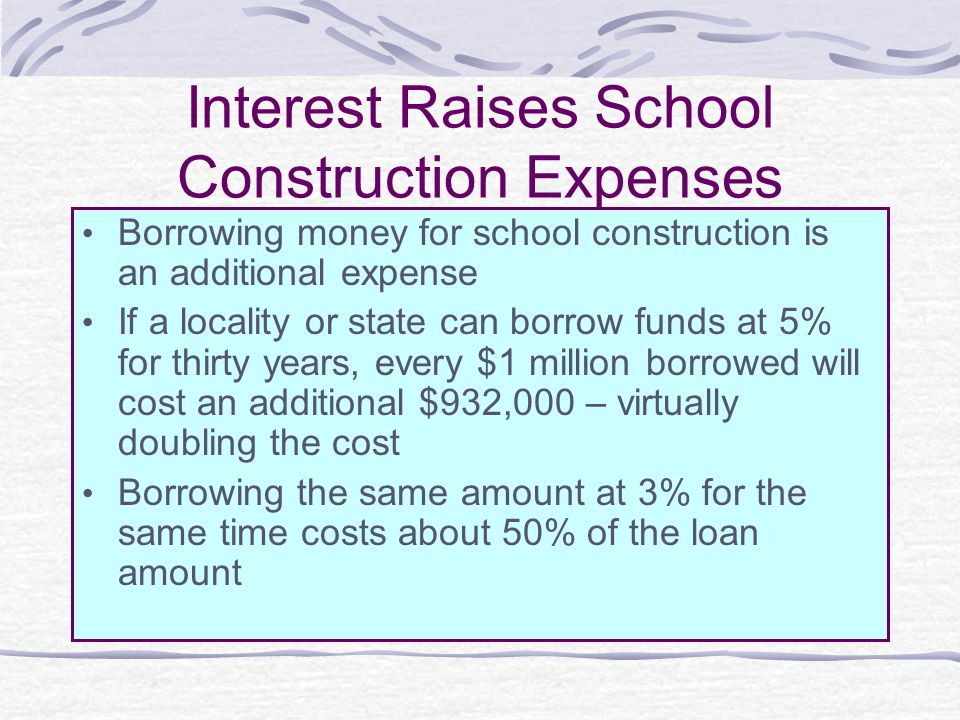 Interest Raises School Construction Expenses Borrowing money for school construction is an additional expense If a locality or state can borrow funds at 5% for thirty years, every $1 million borrowed will cost an additional $932,000 – virtually doubling the cost Borrowing the same amount at 3% for the same time costs about 50% of the loan amount