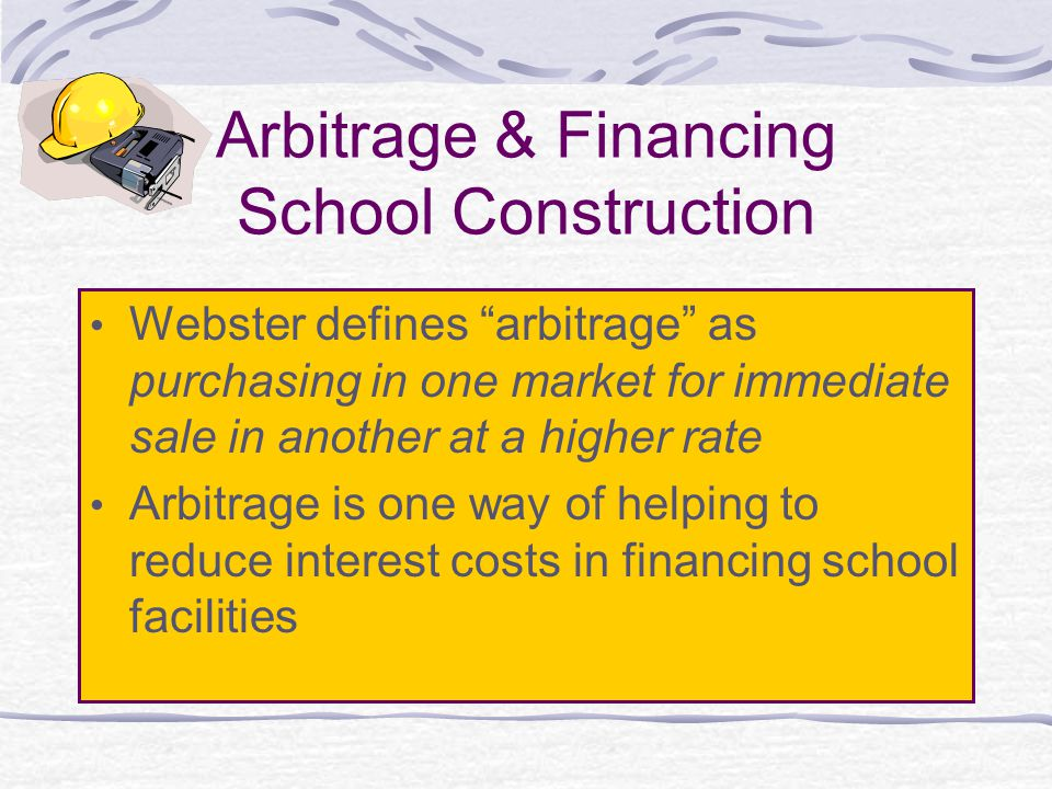 Arbitrage & Financing School Construction Webster defines arbitrage as purchasing in one market for immediate sale in another at a higher rate Arbitrage is one way of helping to reduce interest costs in financing school facilities