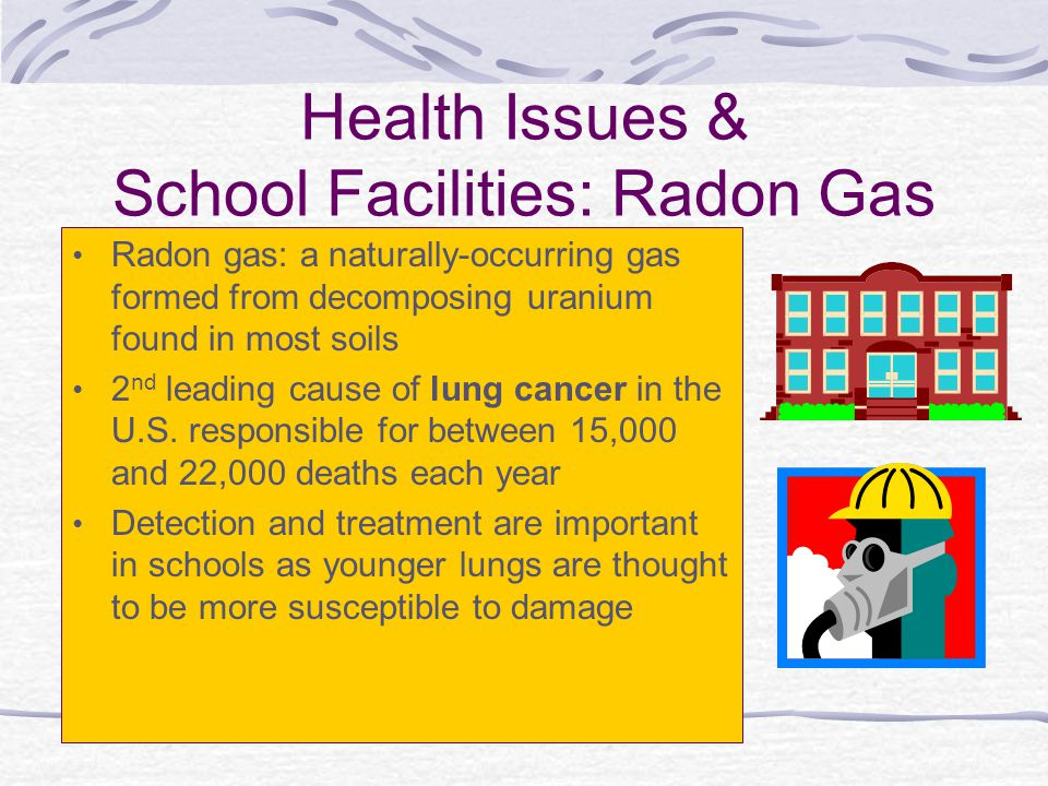 Health Issues & School Facilities: Radon Gas Radon gas: a naturally-occurring gas formed from decomposing uranium found in most soils 2 nd leading cau