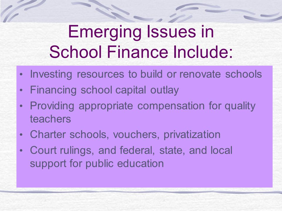 Emerging Issues in School Finance Include: Investing resources to build or renovate schools Financing school capital outlay Providing appropriate comp