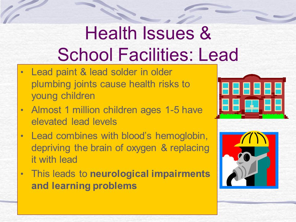 Health Issues & School Facilities: Lead Lead paint & lead solder in older plumbing joints cause health risks to young children Almost 1 million children ages 1-5 have elevated lead levels Lead combines with blood's hemoglobin, depriving the brain of oxygen & replacing it with lead This leads to neurological impairments and learning problems