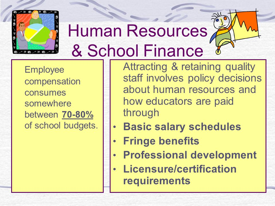 Human Resources & School Finance Employee compensation consumes somewhere between 70-80% of school budgets. Attracting & retaining quality staff invol