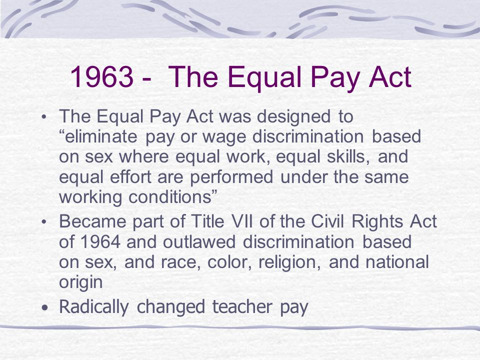 "1963 - The Equal Pay Act The Equal Pay Act was designed to ""eliminate pay or wage discrimination based on sex where equal work, equal skills, and equa"