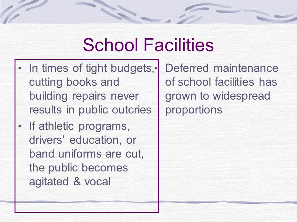School Facilities In times of tight budgets, cutting books and building repairs never results in public outcries If athletic programs, drivers' education, or band uniforms are cut, the public becomes agitated & vocal Deferred maintenance of school facilities has grown to widespread proportions