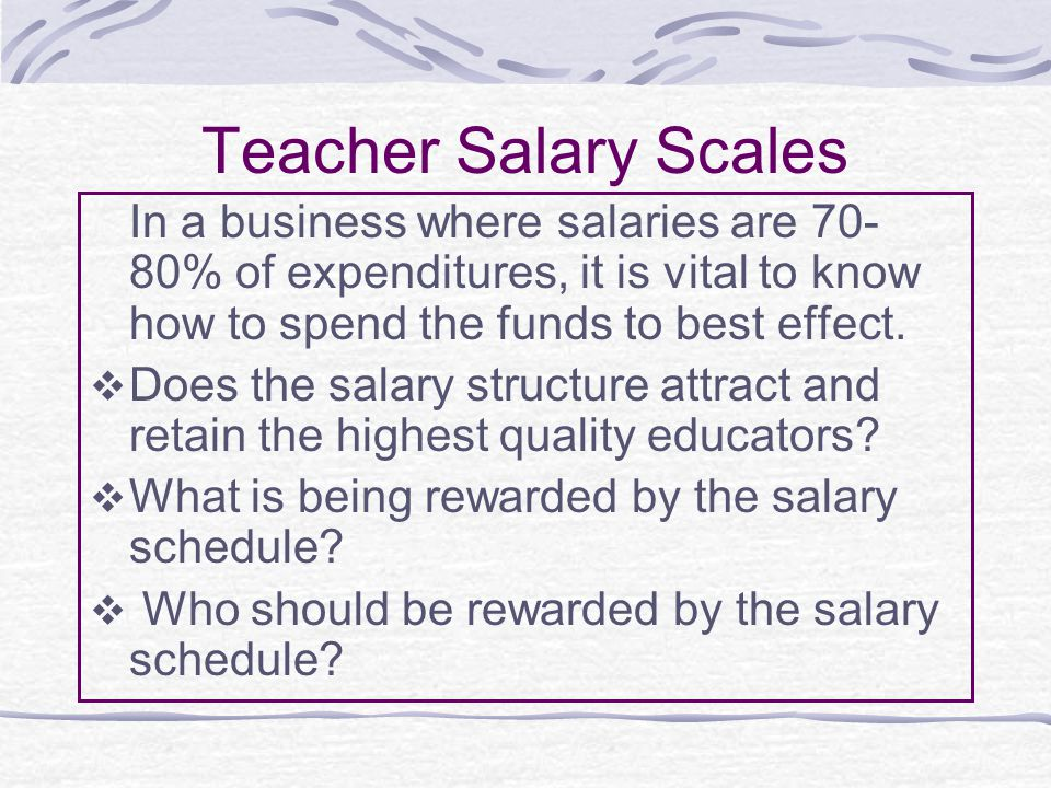 Teacher Salary Scales In a business where salaries are 70- 80% of expenditures, it is vital to know how to spend the funds to best effect.
