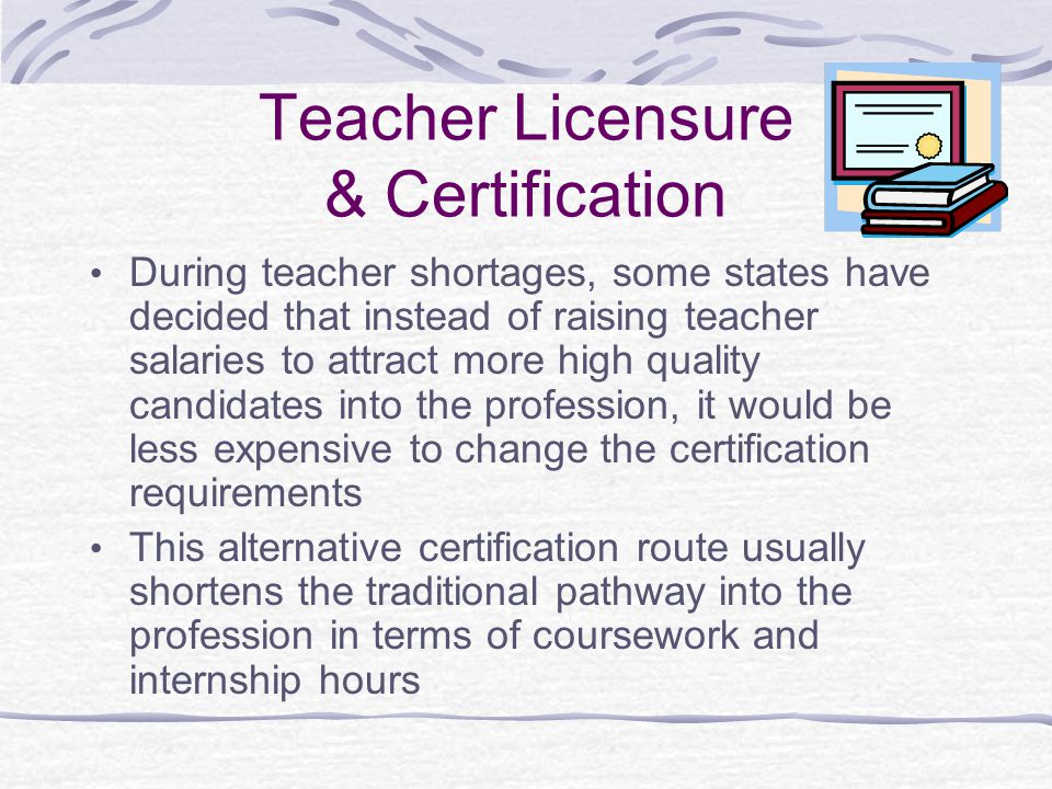 Teacher Licensure & Certification During teacher shortages, some states have decided that instead of raising teacher salaries to attract more high quality candidates into the profession, it would be less expensive to change the certification requirements This alternative certification route usually shortens the traditional pathway into the profession in terms of coursework and internship hours
