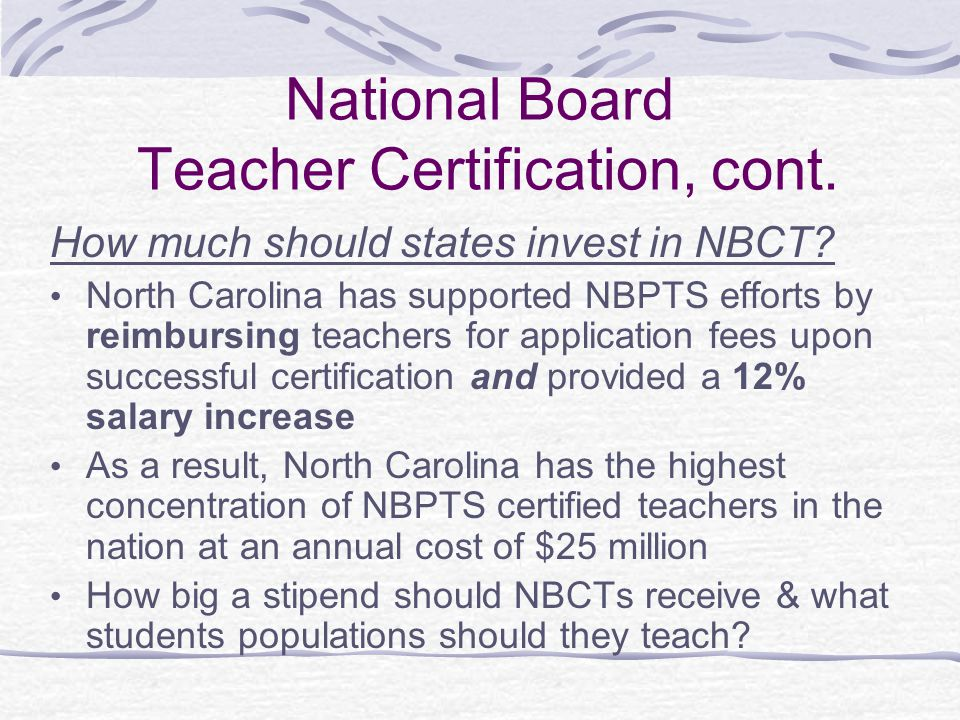 National Board Teacher Certification, cont. How much should states invest in NBCT? North Carolina has supported NBPTS efforts by reimbursing teachers