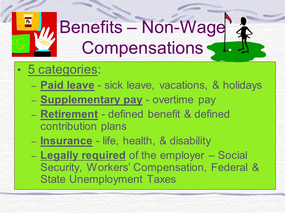 Benefits – Non-Wage Compensations 5 categories: – Paid leave - sick leave, vacations, & holidays – Supplementary pay - overtime pay – Retirement - defined benefit & defined contribution plans – Insurance - life, health, & disability – Legally required of the employer – Social Security, Workers' Compensation, Federal & State Unemployment Taxes