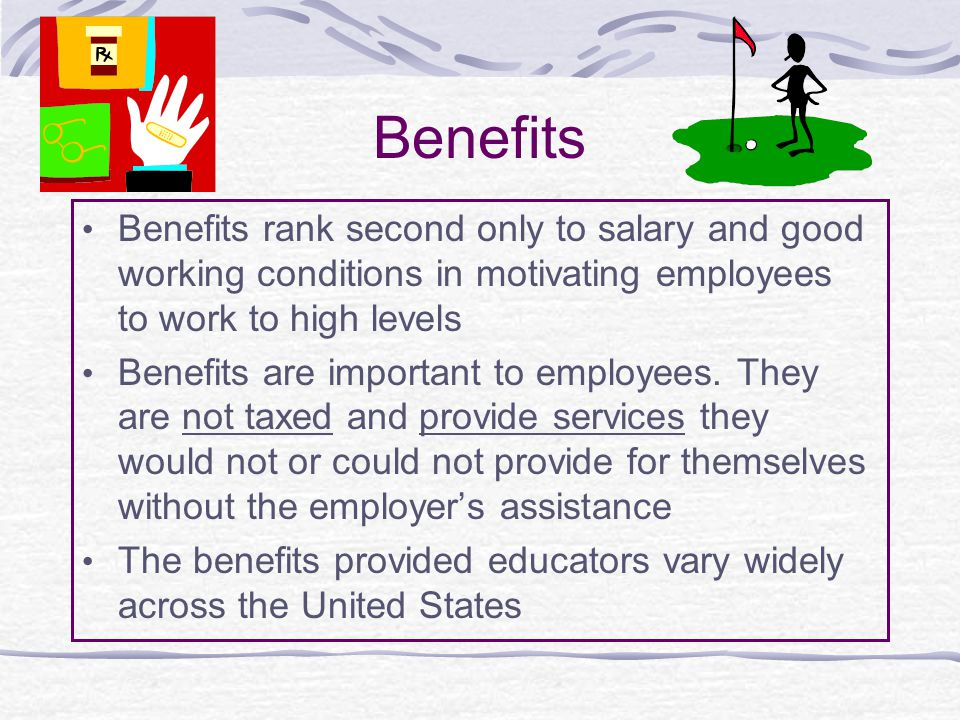 Benefits Benefits rank second only to salary and good working conditions in motivating employees to work to high levels Benefits are important to employees.