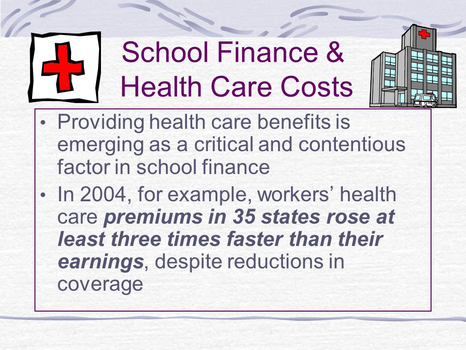 School Finance & Health Care Costs Providing health care benefits is emerging as a critical and contentious factor in school finance In 2004, for exam