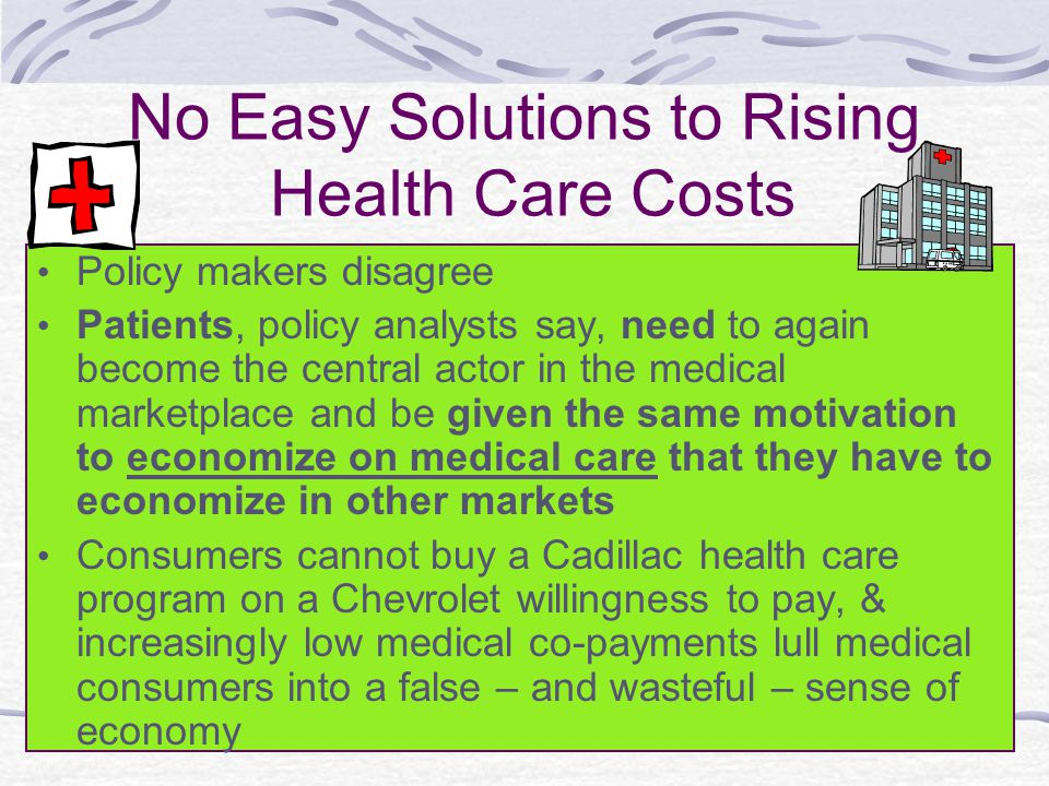No Easy Solutions to Rising Health Care Costs Policy makers disagree Patients, policy analysts say, need to again become the central actor in the medical marketplace and be given the same motivation to economize on medical care that they have to economize in other markets Consumers cannot buy a Cadillac health care program on a Chevrolet willingness to pay, & increasingly low medical co-payments lull medical consumers into a false – and wasteful – sense of economy