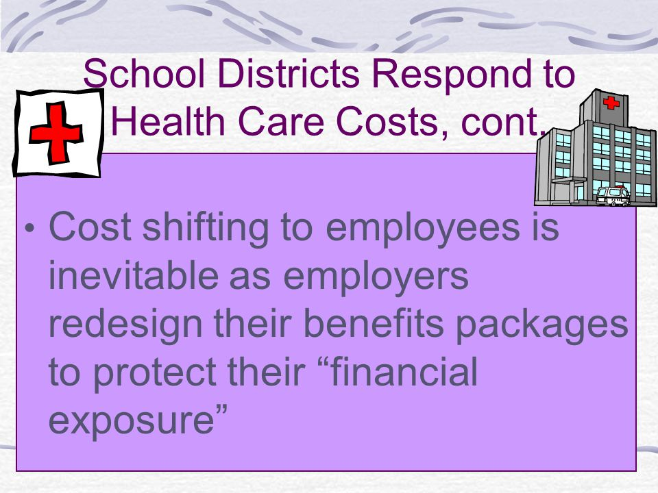 School Districts Respond to Health Care Costs, cont. Cost shifting to employees is inevitable as employers redesign their benefits packages to protect