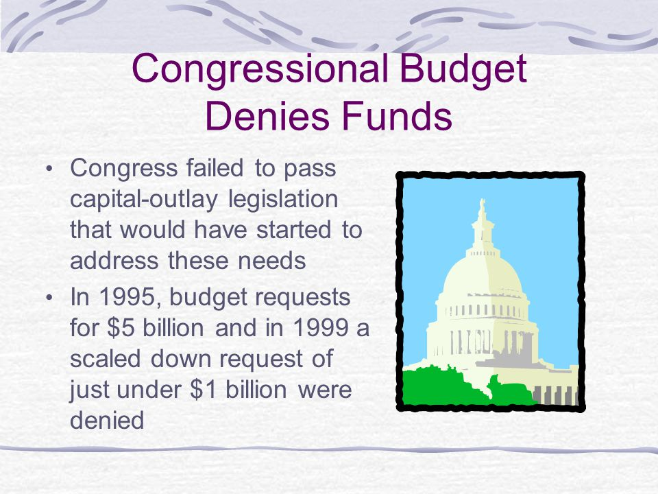 Congressional Budget Denies Funds Congress failed to pass capital-outlay legislation that would have started to address these needs In 1995, budget requests for $5 billion and in 1999 a scaled down request of just under $1 billion were denied