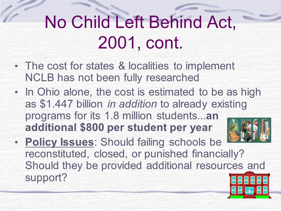 No Child Left Behind Act, 2001, cont. The cost for states & localities to implement NCLB has not been fully researched In Ohio alone, the cost is esti