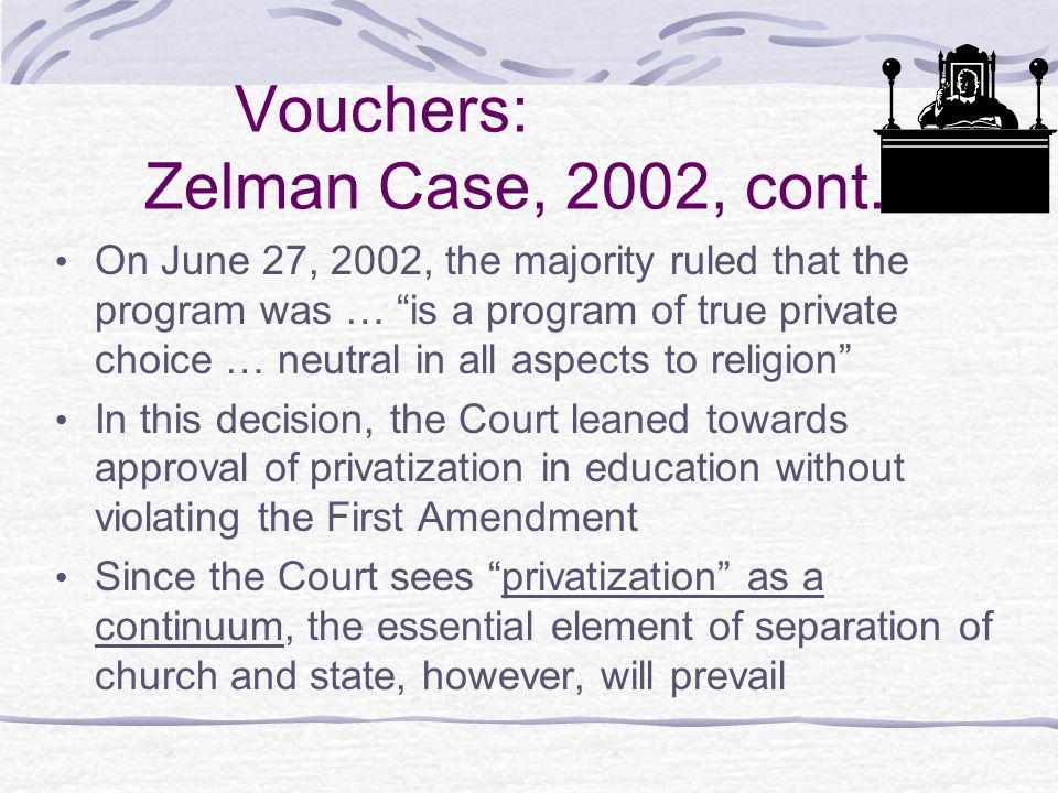 "Vouchers: Zelman Case, 2002, cont. On June 27, 2002, the majority ruled that the program was … ""is a program of true private choice … neutral in all a"