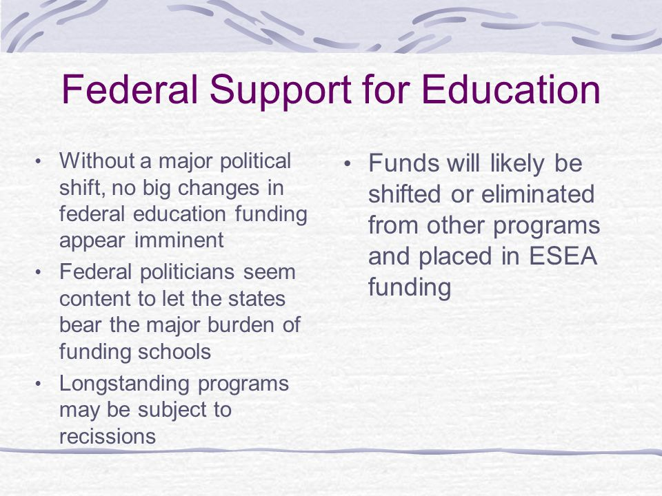 Federal Support for Education Without a major political shift, no big changes in federal education funding appear imminent Federal politicians seem content to let the states bear the major burden of funding schools Longstanding programs may be subject to recissions Funds will likely be shifted or eliminated from other programs and placed in ESEA funding