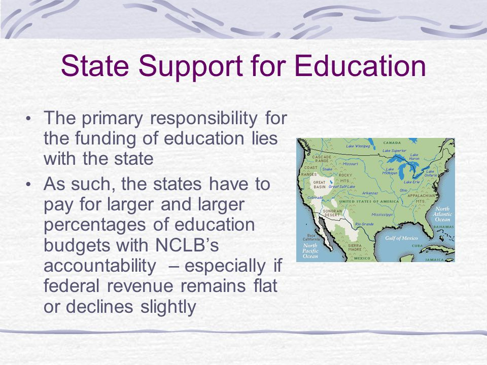 State Support for Education The primary responsibility for the funding of education lies with the state As such, the states have to pay for larger and