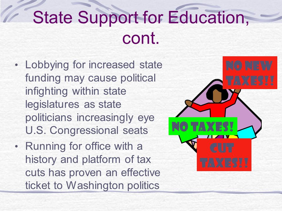 State Support for Education, cont. Lobbying for increased state funding may cause political infighting within state legislatures as state politicians