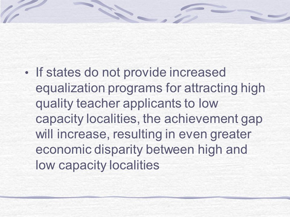 If states do not provide increased equalization programs for attracting high quality teacher applicants to low capacity localities, the achievement gap will increase, resulting in even greater economic disparity between high and low capacity localities