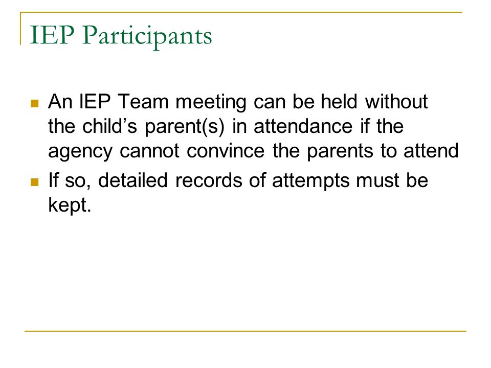 IEP Participants An IEP Team meeting can be held without the child's parent(s) in attendance if the agency cannot convince the parents to attend If so, detailed records of attempts must be kept.
