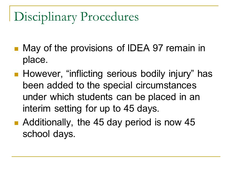 """Disciplinary Procedures May of the provisions of IDEA 97 remain in place. However, """"inflicting serious bodily injury"""" has been added to the special ci"""
