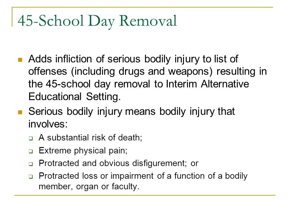 45-School Day Removal Adds infliction of serious bodily injury to list of offenses (including drugs and weapons) resulting in the 45-school day remova