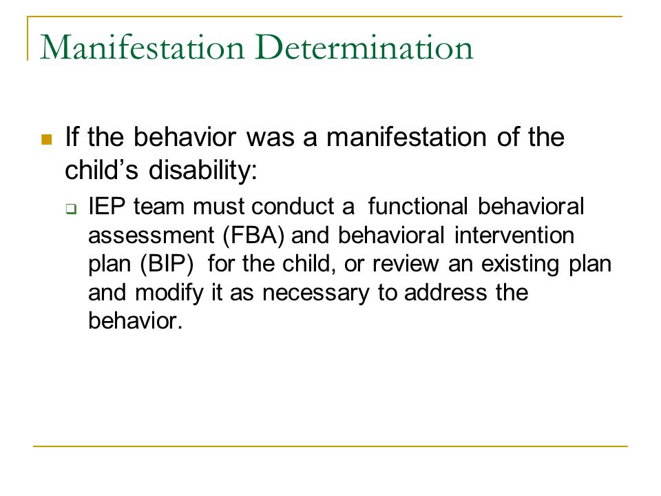 Manifestation Determination If the behavior was a manifestation of the child's disability:  IEP team must conduct a functional behavioral assessment (FBA) and behavioral intervention plan (BIP) for the child, or review an existing plan and modify it as necessary to address the behavior.