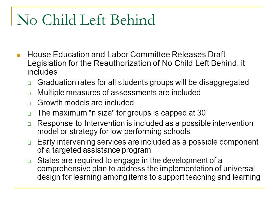 No Child Left Behind House Education and Labor Committee Releases Draft Legislation for the Reauthorization of No Child Left Behind, it includes  Graduation rates for all students groups will be disaggregated  Multiple measures of assessments are included  Growth models are included  The maximum n size for groups is capped at 30  Response-to-Intervention is included as a possible intervention model or strategy for low performing schools  Early intervening services are included as a possible component of a targeted assistance program  States are required to engage in the development of a comprehensive plan to address the implementation of universal design for learning among items to support teaching and learning