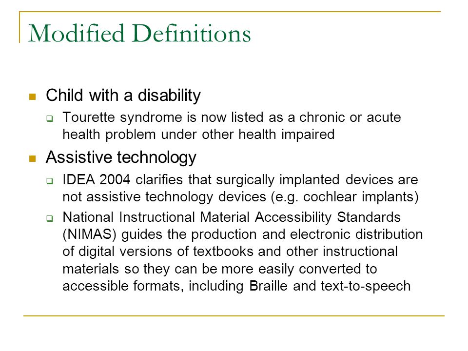 Modified Definitions Child with a disability  Tourette syndrome is now listed as a chronic or acute health problem under other health impaired Assistive technology  IDEA 2004 clarifies that surgically implanted devices are not assistive technology devices (e.g.