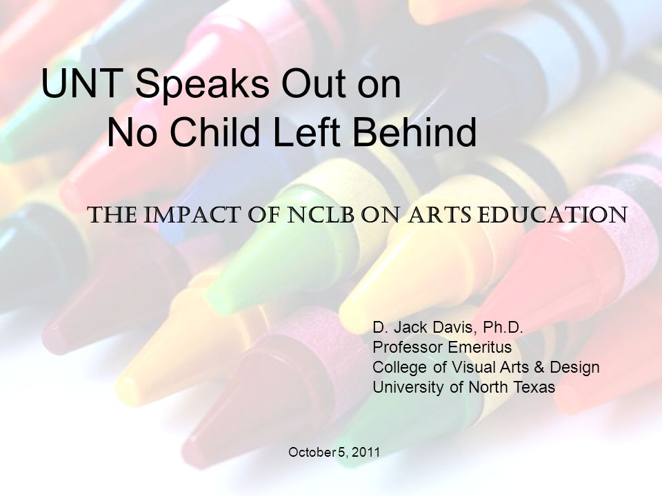 The impact of NCLB on arts education UNT Speaks Out on No Child Left Behind D.