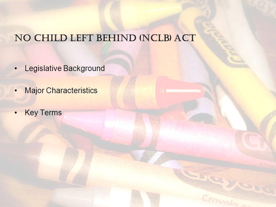 No Child Left Behind (NCLB) Act Legislative Background Major Characteristics Key Terms