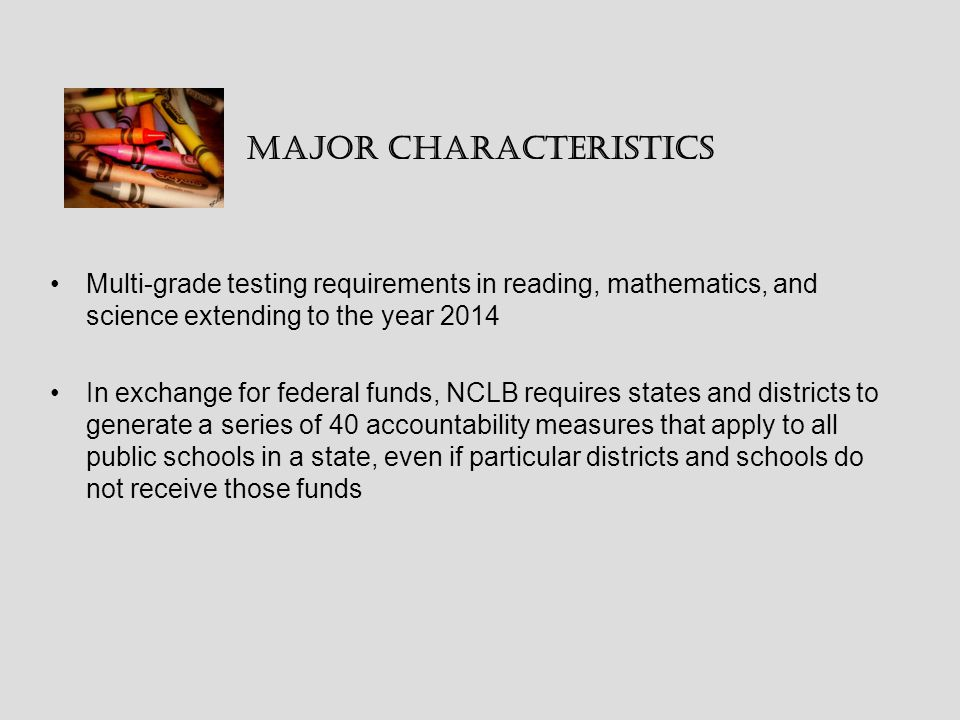 Major Characteristics Multi-grade testing requirements in reading, mathematics, and science extending to the year 2014 In exchange for federal funds, NCLB requires states and districts to generate a series of 40 accountability measures that apply to all public schools in a state, even if particular districts and schools do not receive those funds